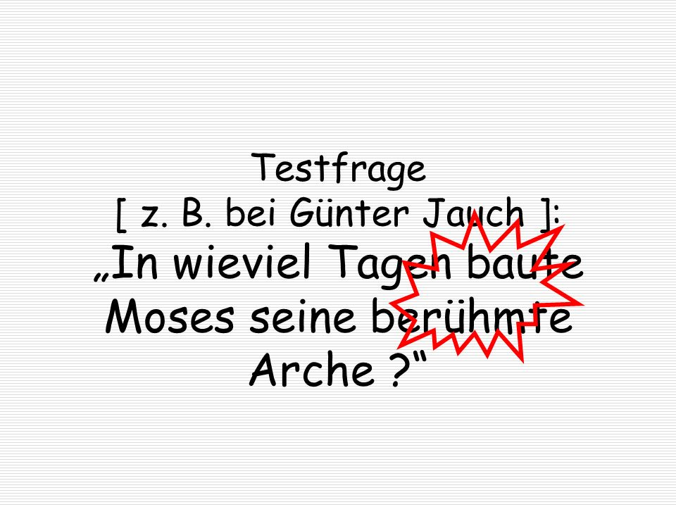 """Testfrage [ z. B. bei Günter Jauch ]: """"In wieviel Tagen baute Moses seine berühmte Arche"""